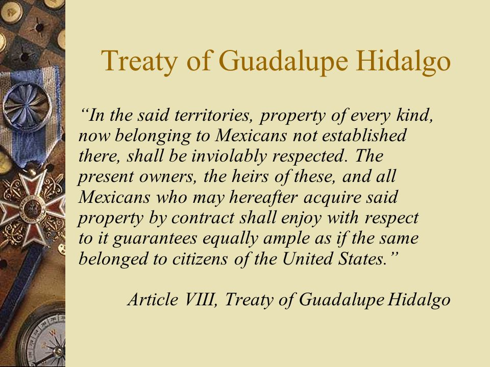 treaty of guadalupe hidalgo The treaty of guadalupe hidalgo (tratado de guadalupe hidalgo in spanish), officially entitled the treaty of peace, friendship, limits and settlement between the united.